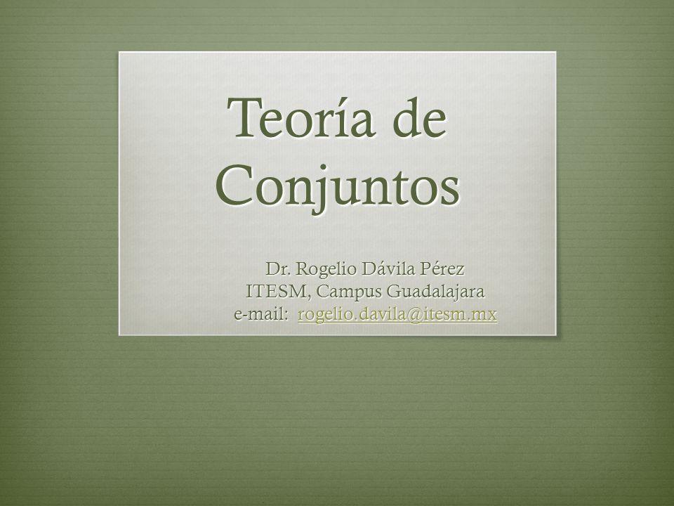 Teoría de Conjuntos Dr. Rogelio Dávila Pérez ITESM, Campus Guadalajara