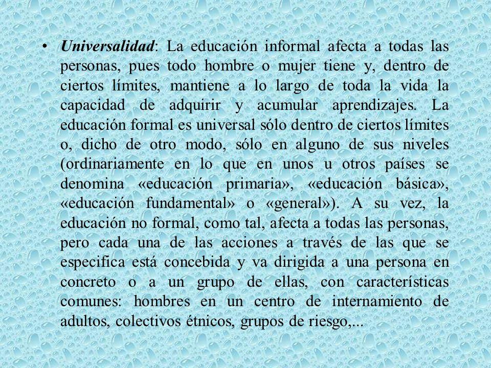 Universalidad: La educación informal afecta a todas las personas, pues todo hombre o mujer tiene y, dentro de ciertos límites, mantiene a lo largo de toda la vida la capacidad de adquirir y acumular aprendizajes.