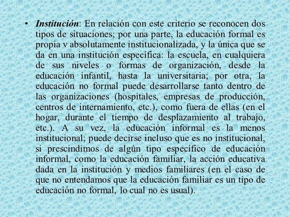 Institución: En relación con este criterio se reconocen dos tipos de situaciones; por una parte, la educación formal es propia v absolutamente institucionalizada, y la única que se da en una institución específica: la escuela, en cualquiera de sus niveles o formas de organización, desde la educación infantil, hasta la universitaria; por otra, la educación no formal puede desarrollarse tanto dentro de las organizaciones (hospitales, empresas de producción, centros de internamiento, etc.), como fuera de ellas (en el hogar, durante el tiempo de desplazamiento al trabajo, etc.).