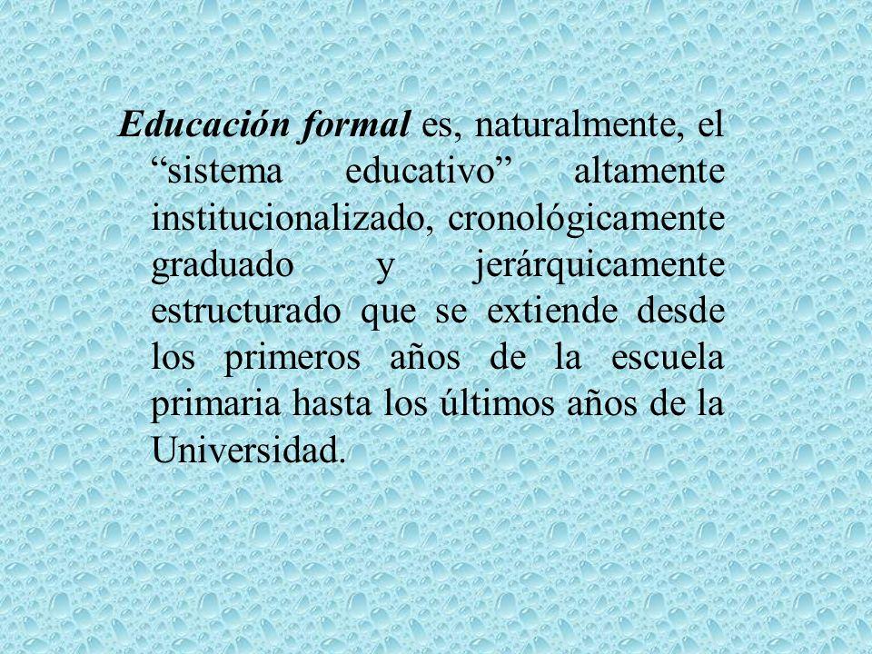 Educación formal es, naturalmente, el sistema educativo altamente institucionalizado, cronológicamente graduado y jerárquicamente estructurado que se extiende desde los primeros años de la escuela primaria hasta los últimos años de la Universidad.