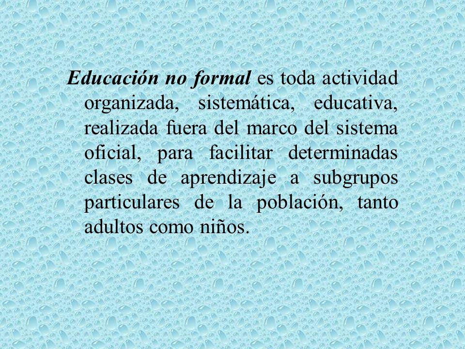 Educación no formal es toda actividad organizada, sistemática, educativa, realizada fuera del marco del sistema oficial, para facilitar determinadas clases de aprendizaje a subgrupos particulares de la población, tanto adultos como niños.