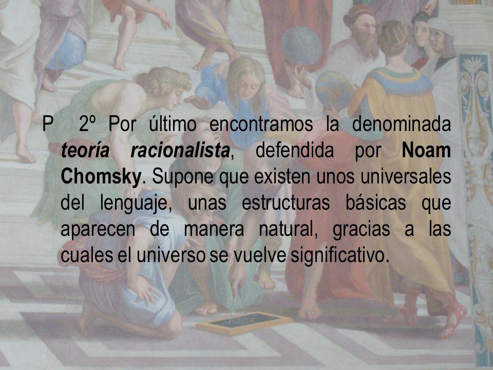 P 2º Por último encontramos la denominada teoría racionalista, defendida por Noam Chomsky.