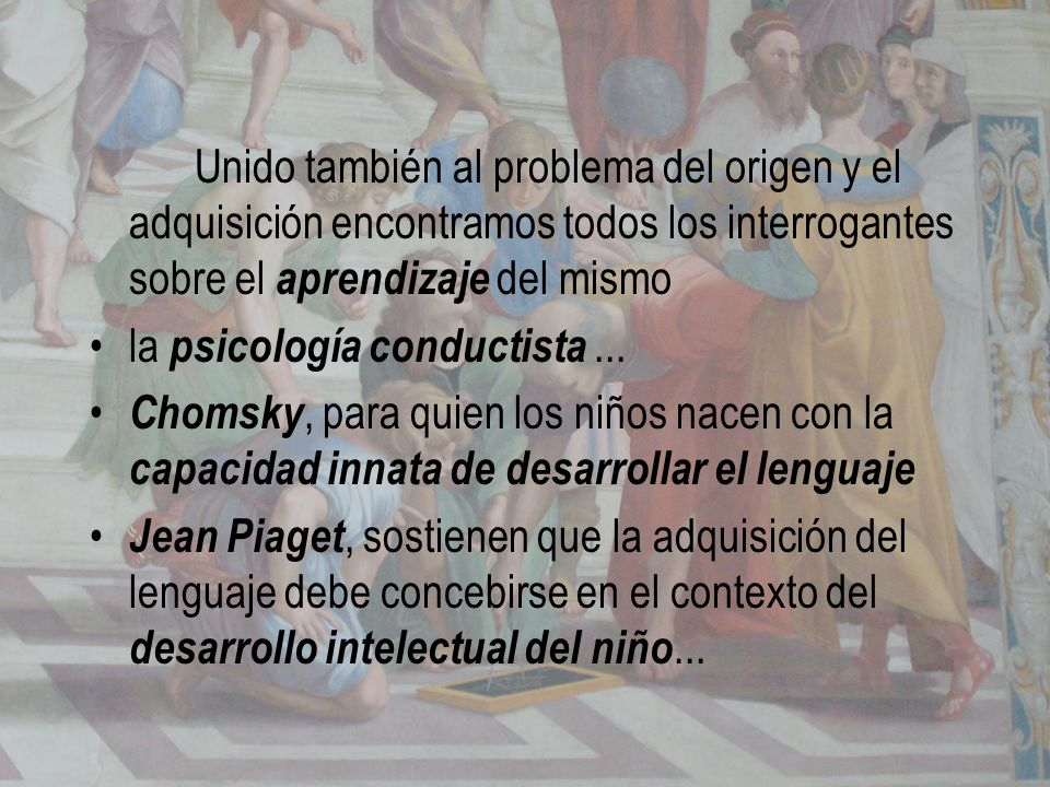 Unido también al problema del origen y el adquisición encontramos todos los interrogantes sobre el aprendizaje del mismo