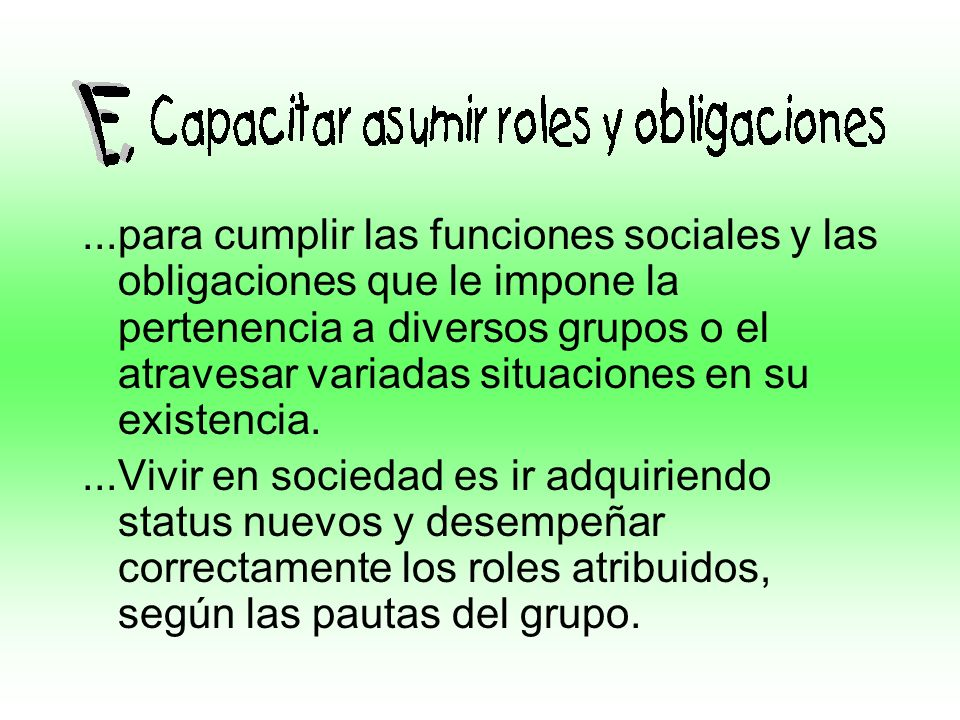 ...para cumplir las funciones sociales y las obligaciones que le impone la pertenencia a diversos grupos o el atravesar variadas situaciones en su existencia.