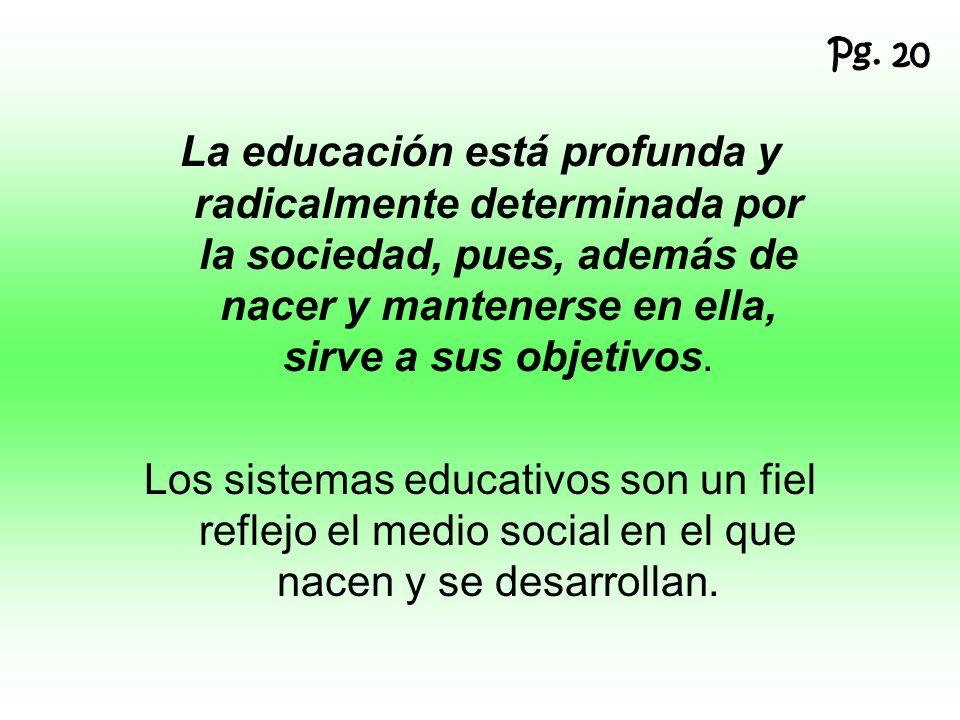 Pg. 20 La educación está profunda y radicalmente determinada por la sociedad, pues, además de nacer y mantenerse en ella, sirve a sus objetivos.