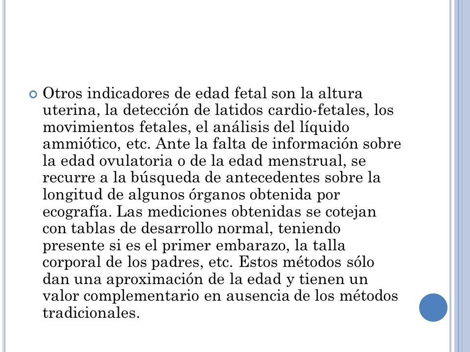 Otros indicadores de edad fetal son la altura uterina, la detección de latidos cardio-fetales, los movimientos fetales, el análisis del líquido ammiótico, etc.