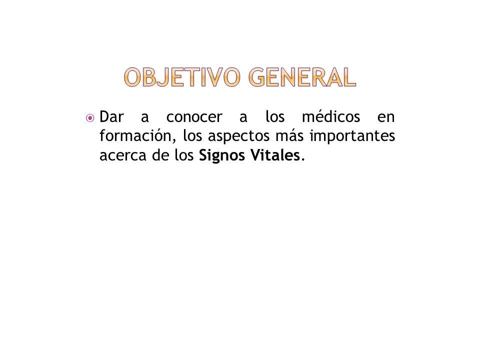 OBJETIVO GENERAL Dar a conocer a los médicos en formación, los aspectos más importantes acerca de los Signos Vitales.