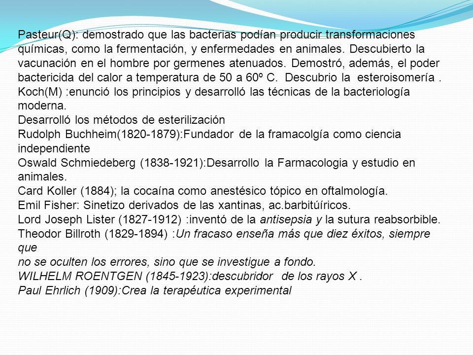 Pasteur(Q): demostrado que las bacterias podían producir transformaciones químicas, como la fermentación, y enfermedades en animales. Descubierto la vacunación en el hombre por germenes atenuados. Demostró, además, el poder bactericida del calor a temperatura de 50 a 60º C. Descubrio la esteroisomería .