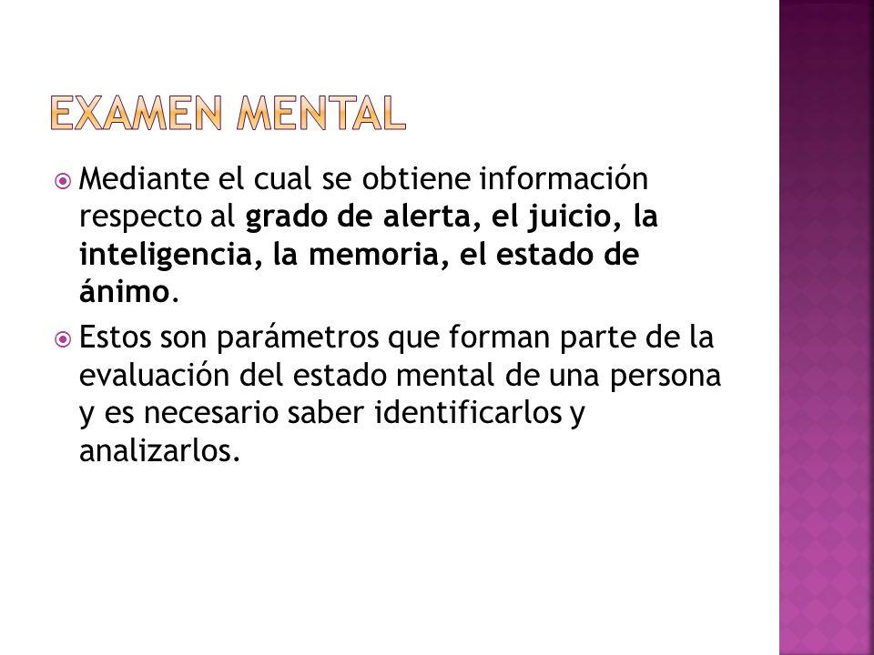 Examen mentalMediante el cual se obtiene información respecto al grado de alerta, el juicio, la inteligencia, la memoria, el estado de ánimo.