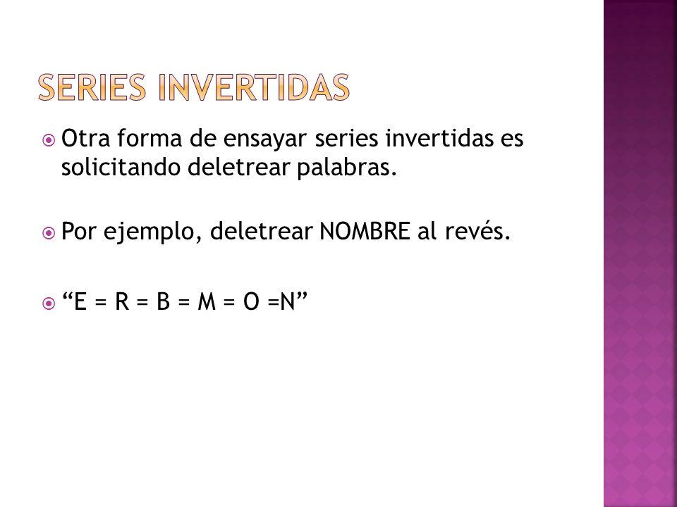 Series invertidasOtra forma de ensayar series invertidas es solicitando deletrear palabras. Por ejemplo, deletrear NOMBRE al revés.