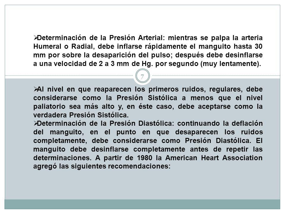 Determinación de la Presión Arterial: mientras se palpa la arteria Humeral o Radial, debe inflarse rápidamente el manguito hasta 30 mm por sobre la desaparición del pulso; después debe desinflarse a una velocidad de 2 a 3 mm de Hg. por segundo (muy lentamente).
