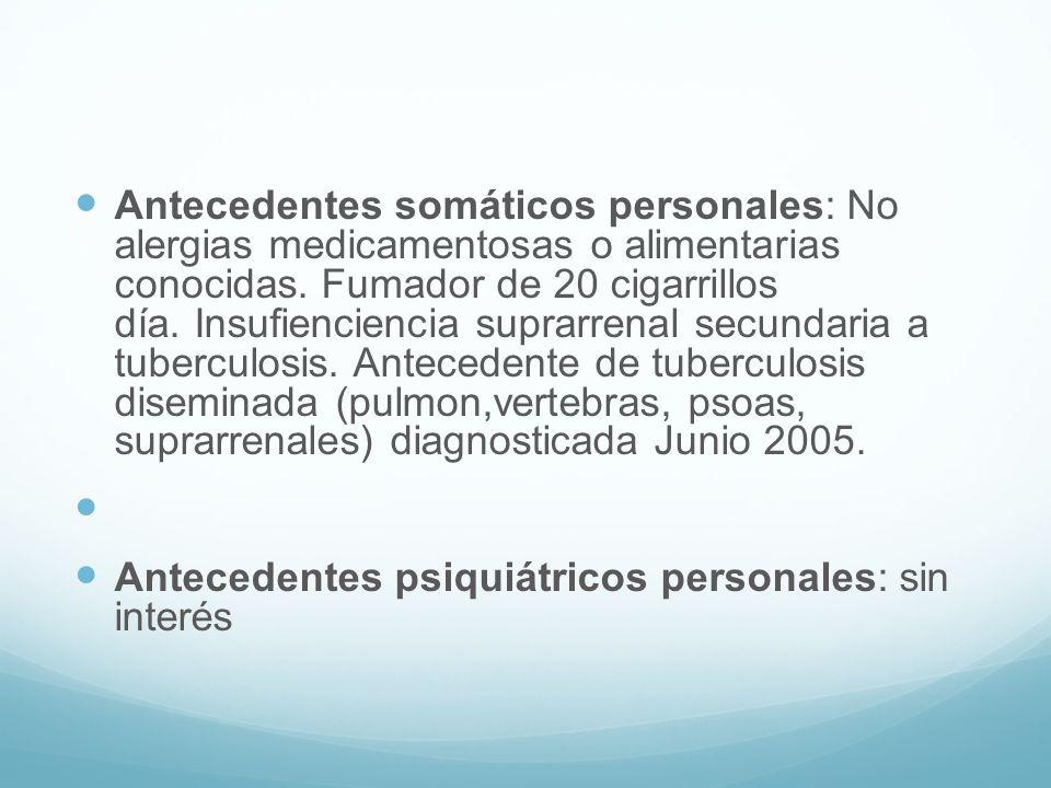 Antecedentes somáticos personales: No alergias medicamentosas o alimentarias conocidas. Fumador de 20 cigarrillos día. Insufienciencia suprarrenal secundaria a tuberculosis. Antecedente de tuberculosis diseminada (pulmon,vertebras, psoas, suprarrenales) diagnosticada Junio 2005.