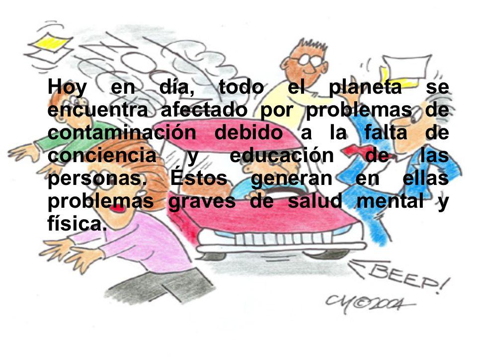 Hoy en día, todo el planeta se encuentra afectado por problemas de contaminación debido a la falta de conciencia y educación de las personas.