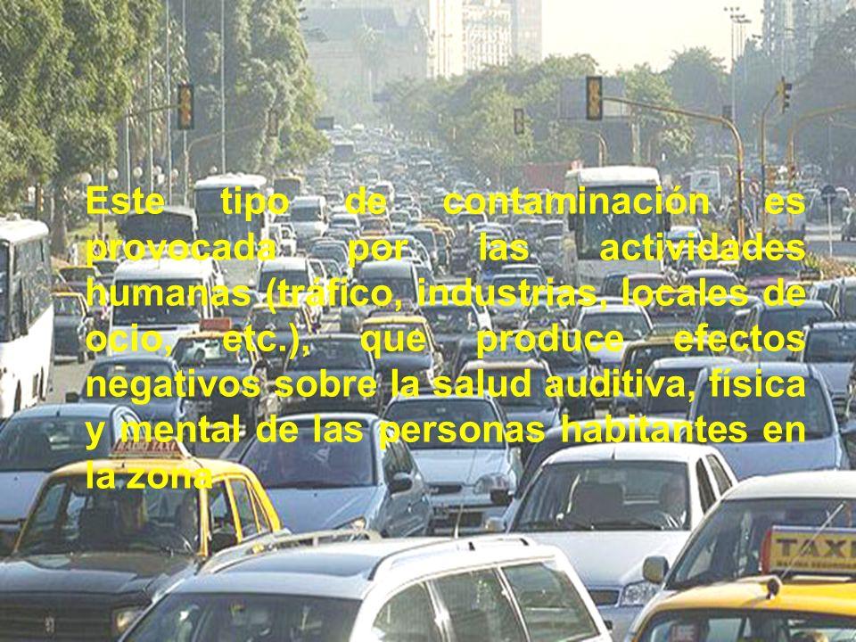 Este tipo de contaminación es provocada por las actividades humanas (tráfico, industrias, locales de ocio, etc.), que produce efectos negativos sobre la salud auditiva, física y mental de las personas habitantes en la zona