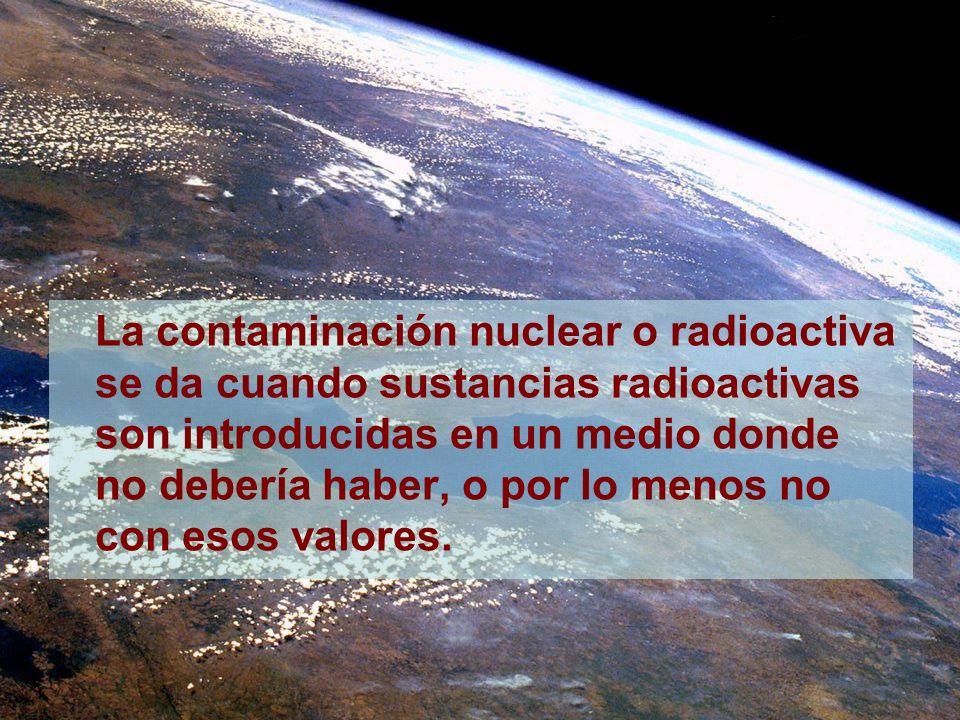 La contaminación nuclear o radioactiva se da cuando sustancias radioactivas son introducidas en un medio donde no debería haber, o por lo menos no con esos valores.