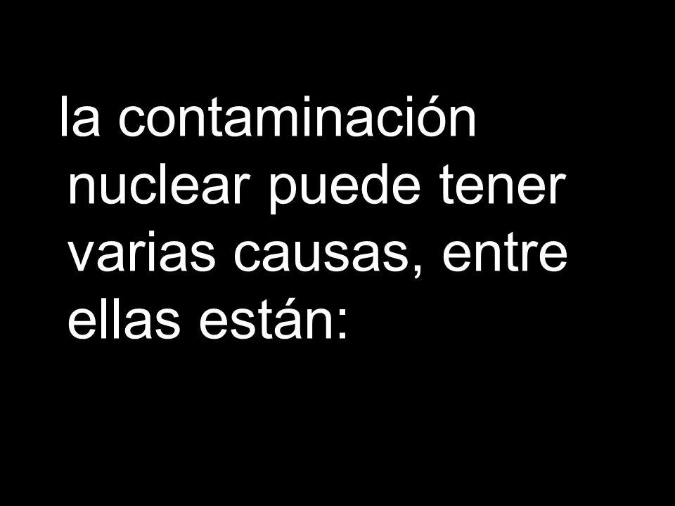 la contaminación nuclear puede tener varias causas, entre ellas están:
