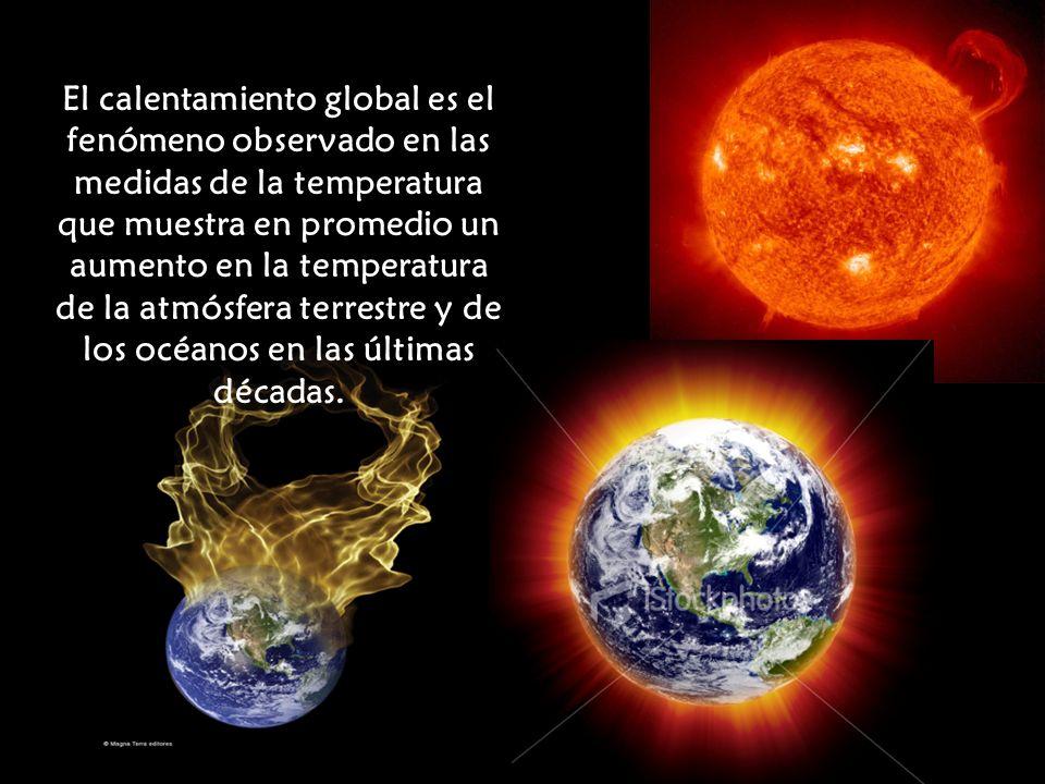 El calentamiento global es el fenómeno observado en las medidas de la temperatura que muestra en promedio un aumento en la temperatura de la atmósfera terrestre y de los océanos en las últimas décadas.