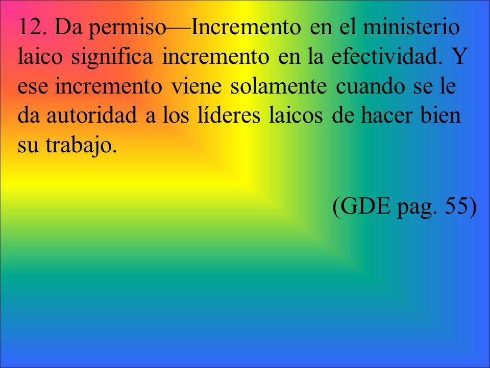 12. Da permiso—Incremento en el ministerio laico significa incremento en la efectividad. Y ese incremento viene solamente cuando se le da autoridad a los líderes laicos de hacer bien su trabajo.