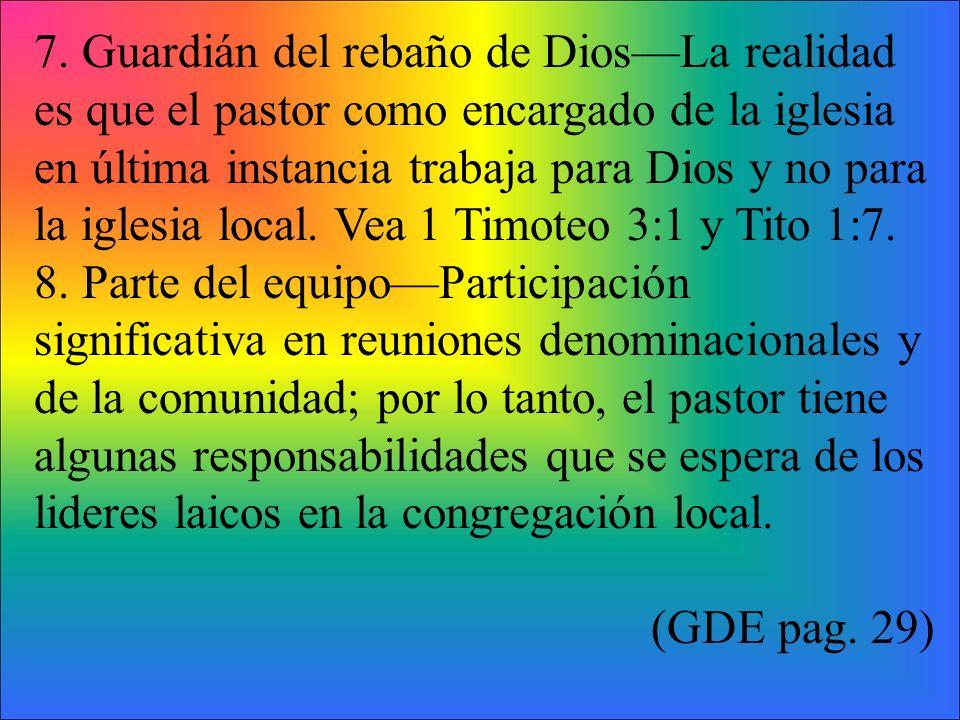 7. Guardián del rebaño de Dios—La realidad es que el pastor como encargado de la iglesia en última instancia trabaja para Dios y no para la iglesia local. Vea 1 Timoteo 3:1 y Tito 1:7.