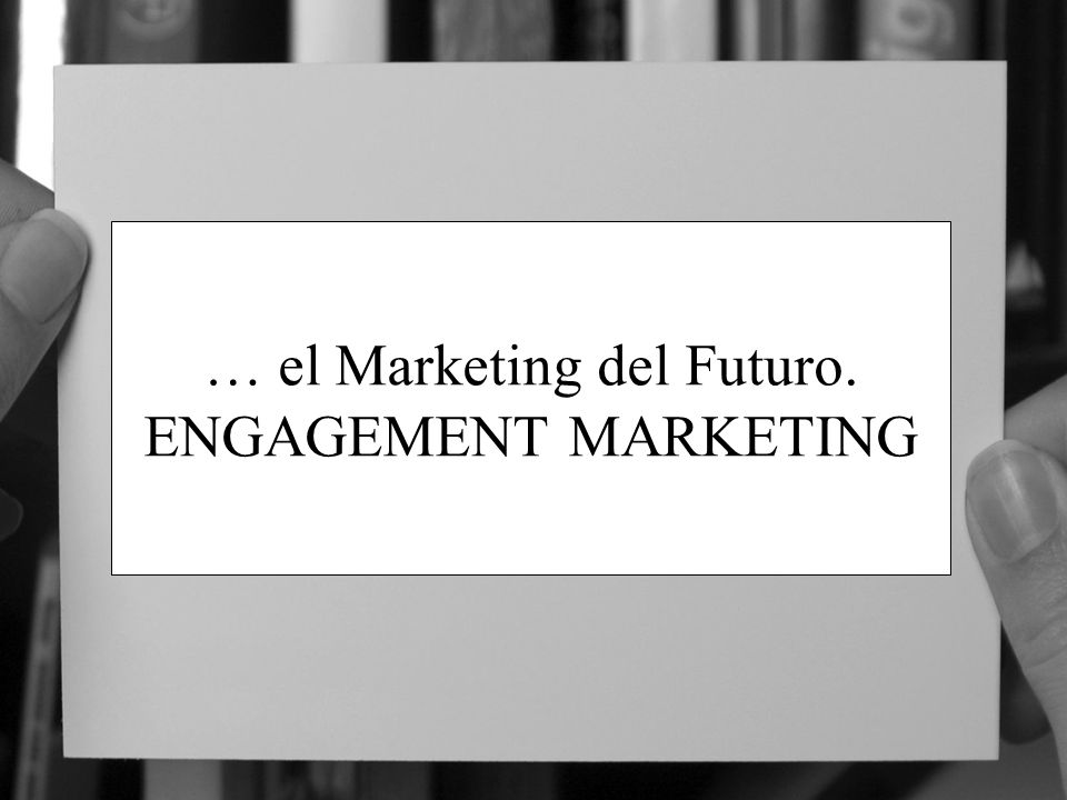 … el Marketing del Futuro. ENGAGEMENT MARKETING