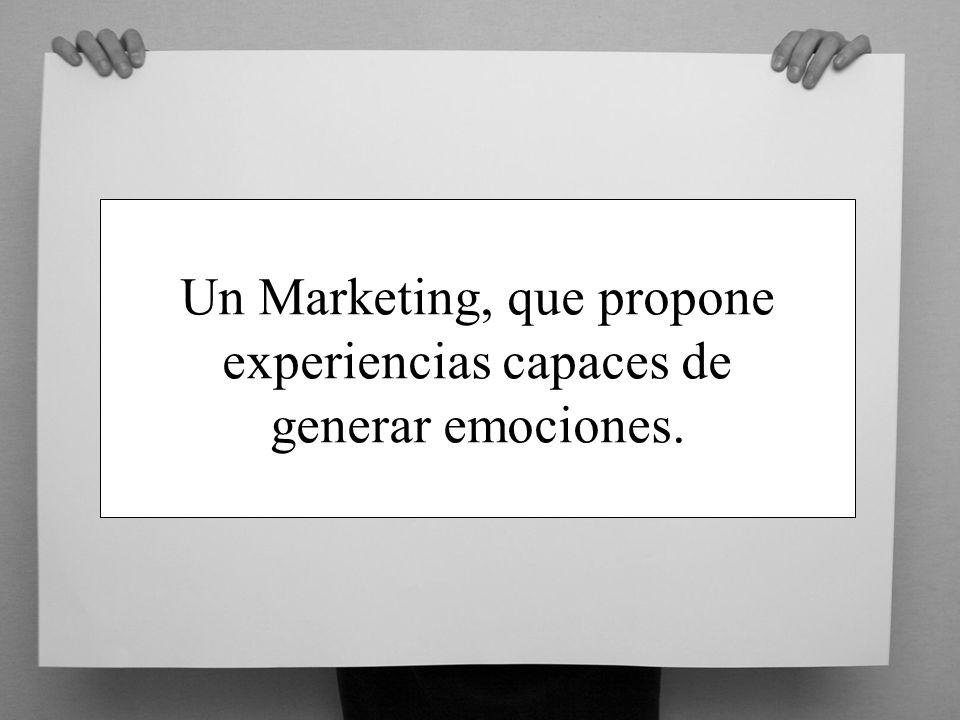 Un Marketing, que propone experiencias capaces de generar emociones.