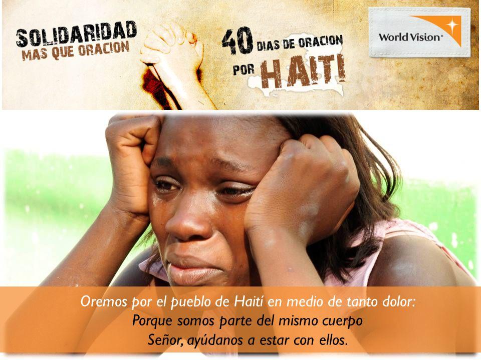 Oremos por el pueblo de Haití en medio de tanto dolor: Porque somos parte del mismo cuerpo Señor, ayúdanos a estar con ellos.