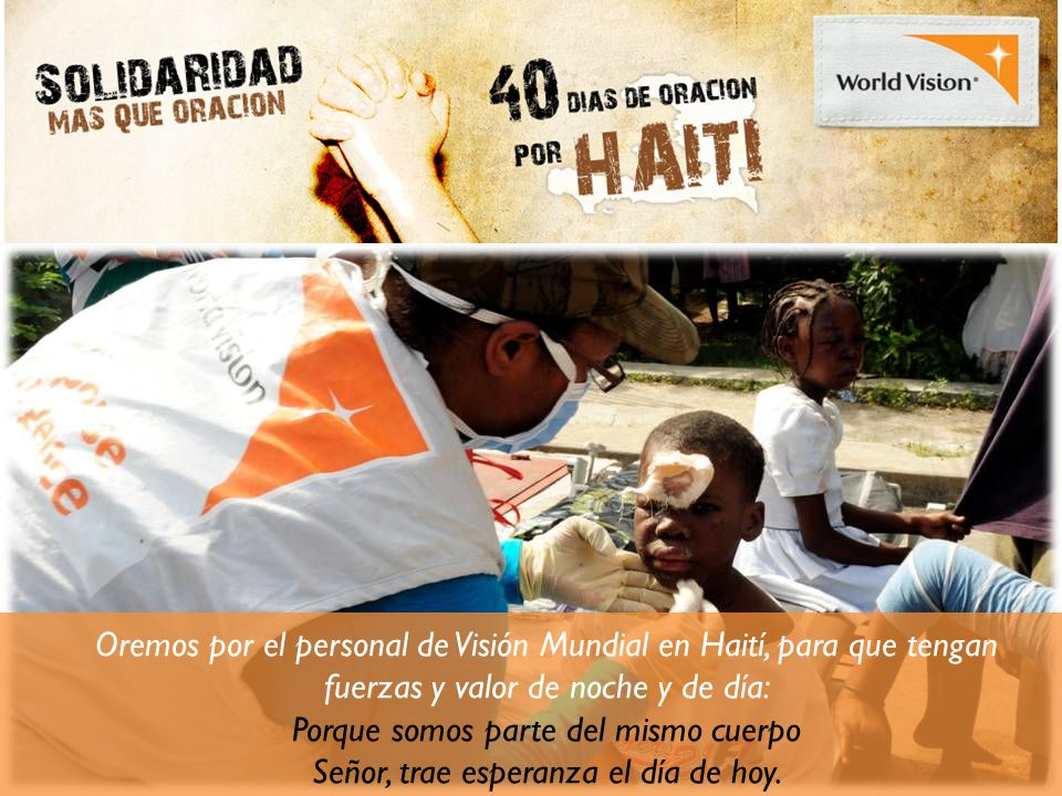 Oremos por el personal de Visión Mundial en Haití, para que tengan fuerzas y valor de noche y de día: Porque somos parte del mismo cuerpo Señor, trae esperanza el día de hoy.