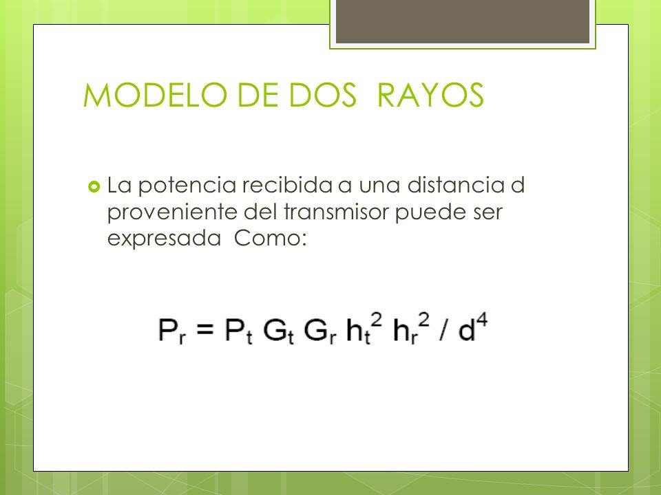 MODELO DE DOS RAYOS La potencia recibida a una distancia d proveniente del transmisor puede ser expresada Como: