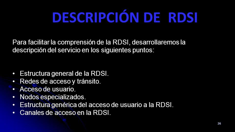 DESCRIPCIÓN DE RDSI Para facilitar la comprensión de la RDSI, desarrollaremos la descripción del servicio en los siguientes puntos:
