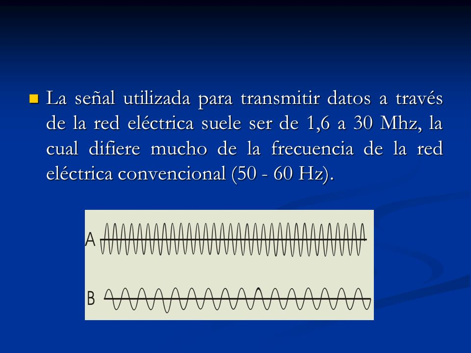 La señal utilizada para transmitir datos a través de la red eléctrica suele ser de 1,6 a 30 Mhz, la cual difiere mucho de la frecuencia de la red eléctrica convencional (50 - 60 Hz).