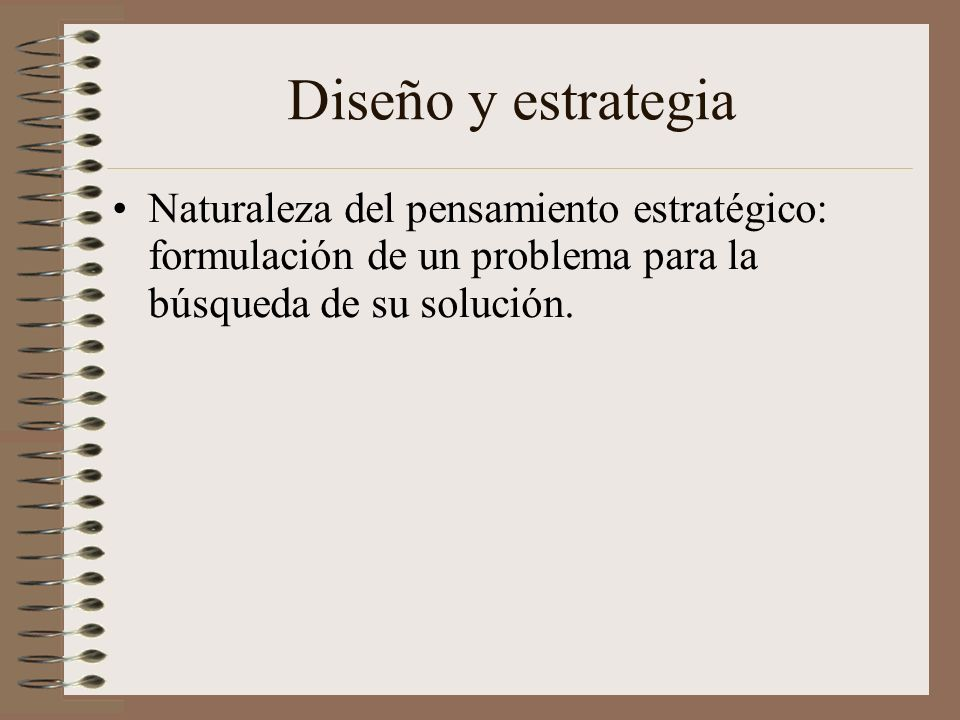 Diseño y estrategia Naturaleza del pensamiento estratégico: formulación de un problema para la búsqueda de su solución.