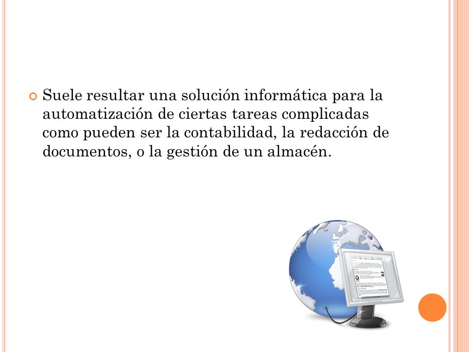 Suele resultar una solución informática para la automatización de ciertas tareas complicadas como pueden ser la contabilidad, la redacción de documentos, o la gestión de un almacén.