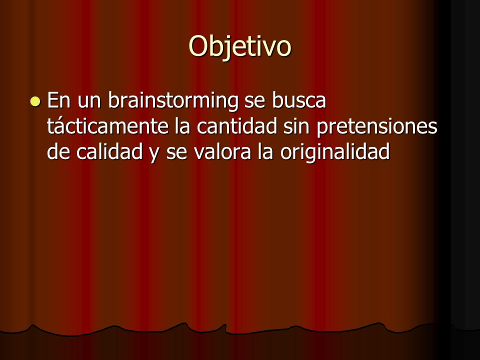 Objetivo En un brainstorming se busca tácticamente la cantidad sin pretensiones de calidad y se valora la originalidad.
