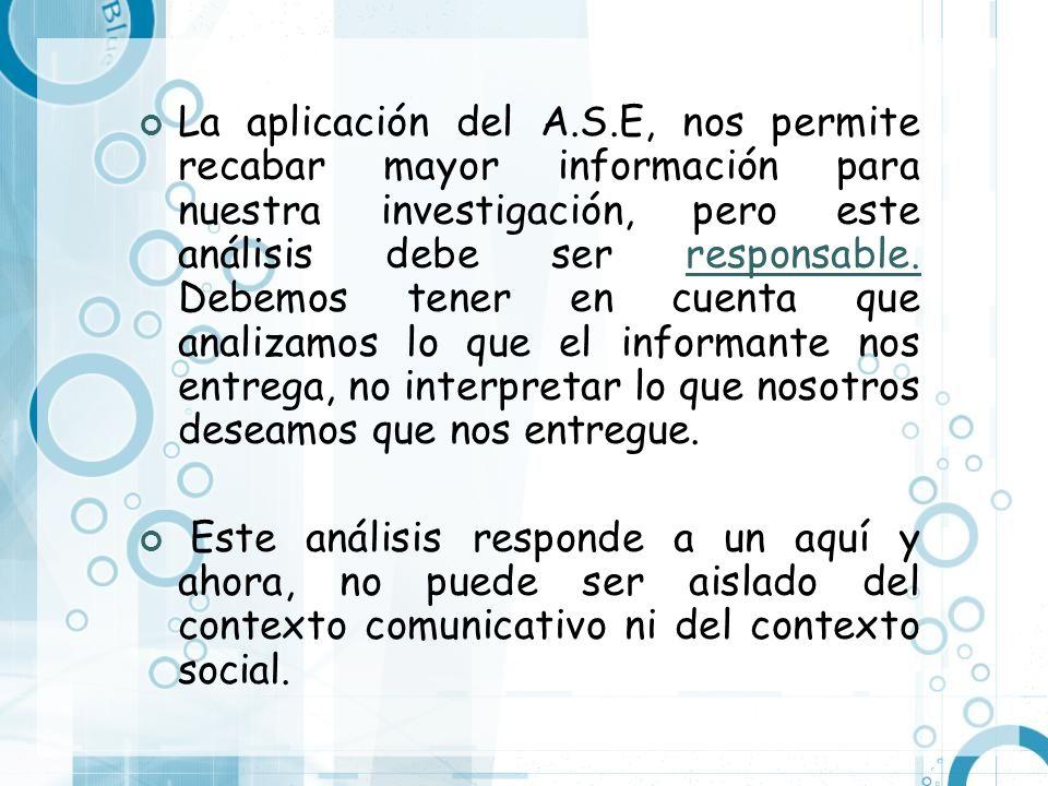 La aplicación del A.S.E, nos permite recabar mayor información para nuestra investigación, pero este análisis debe ser responsable. Debemos tener en cuenta que analizamos lo que el informante nos entrega, no interpretar lo que nosotros deseamos que nos entregue.