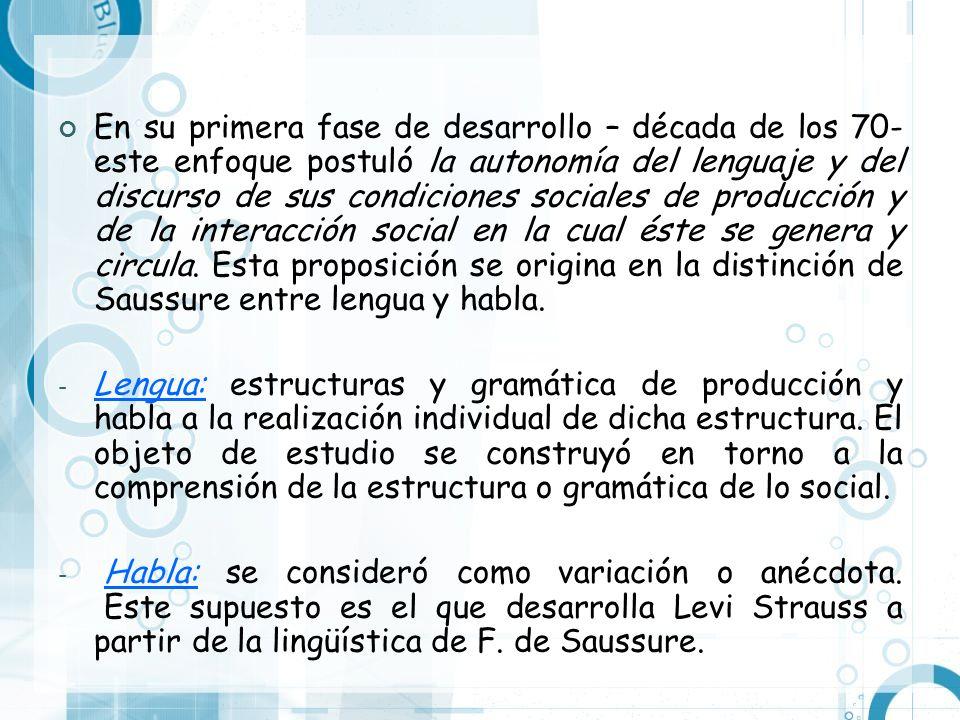 En su primera fase de desarrollo – década de los 70- este enfoque postuló la autonomía del lenguaje y del discurso de sus condiciones sociales de producción y de la interacción social en la cual éste se genera y circula. Esta proposición se origina en la distinción de Saussure entre lengua y habla.