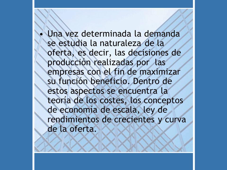 Una vez determinada la demanda se estudia la naturaleza de la oferta, es decir, las decisiones de producción realizadas por las empresas con el fin de maximizar su función beneficio.