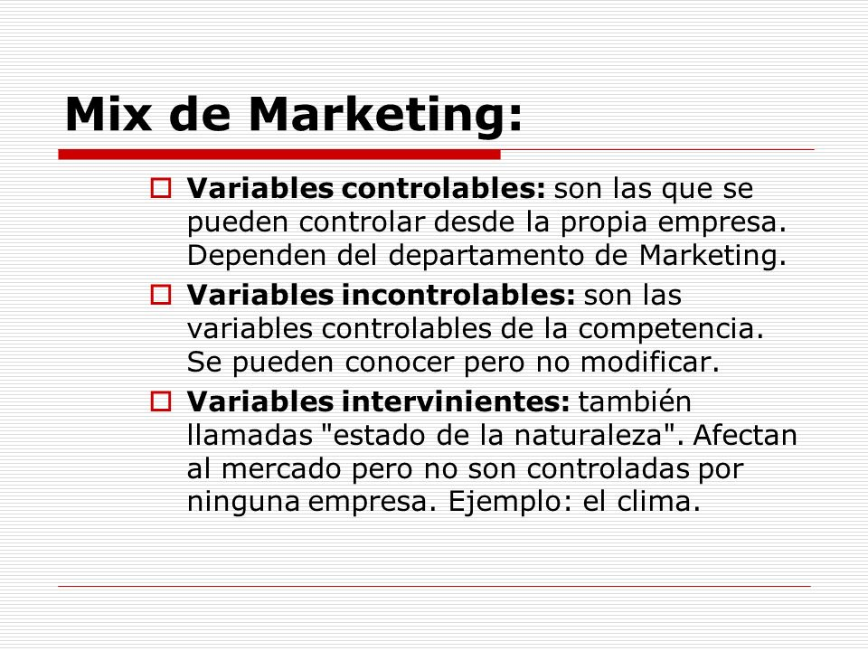 Mix de Marketing: Variables controlables: son las que se pueden controlar desde la propia empresa. Dependen del departamento de Marketing.