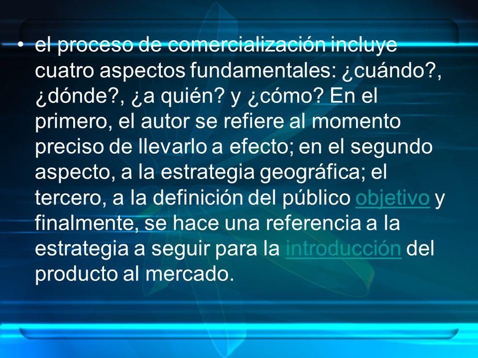 el proceso de comercialización incluye cuatro aspectos fundamentales: ¿cuándo , ¿dónde , ¿a quién.
