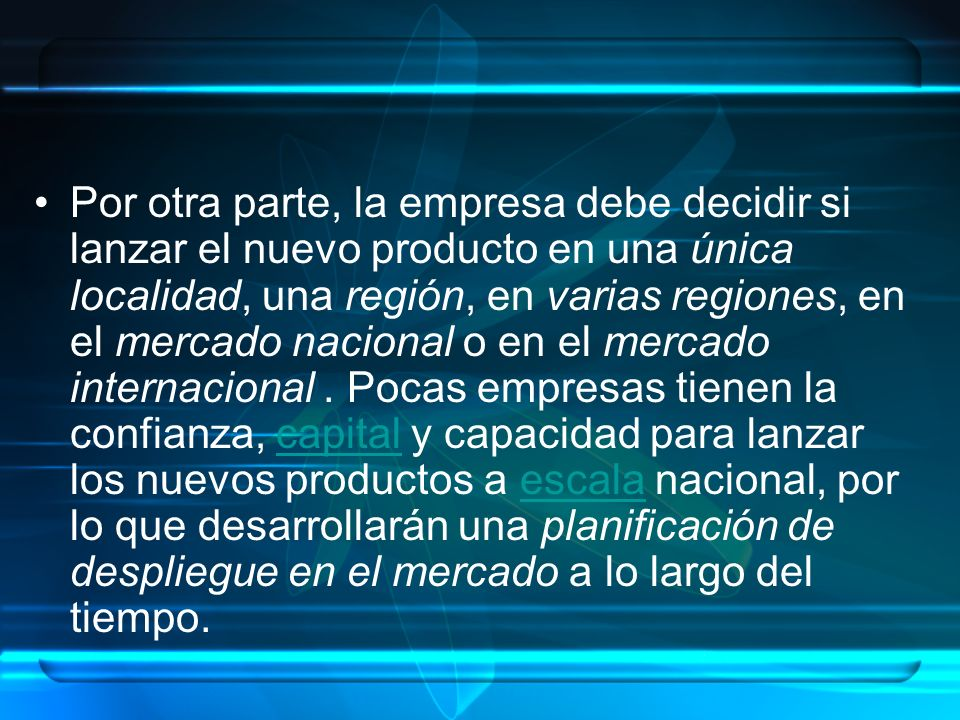 Por otra parte, la empresa debe decidir si lanzar el nuevo producto en una única localidad, una región, en varias regiones, en el mercado nacional o en el mercado internacional .
