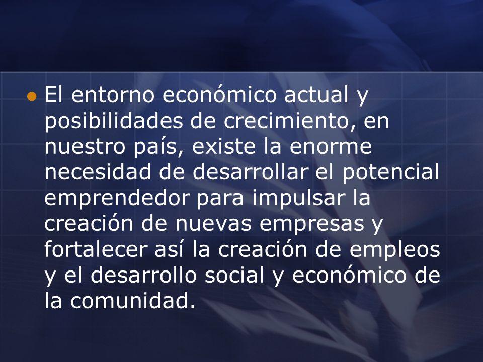 El entorno económico actual y posibilidades de crecimiento, en nuestro país, existe la enorme necesidad de desarrollar el potencial emprendedor para impulsar la creación de nuevas empresas y fortalecer así la creación de empleos y el desarrollo social y económico de la comunidad.