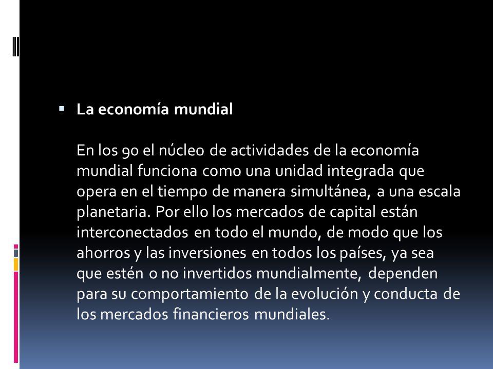 La economía mundial En los 90 el núcleo de actividades de la economía mundial funciona como una unidad integrada que opera en el tiempo de manera simultánea, a una escala planetaria.
