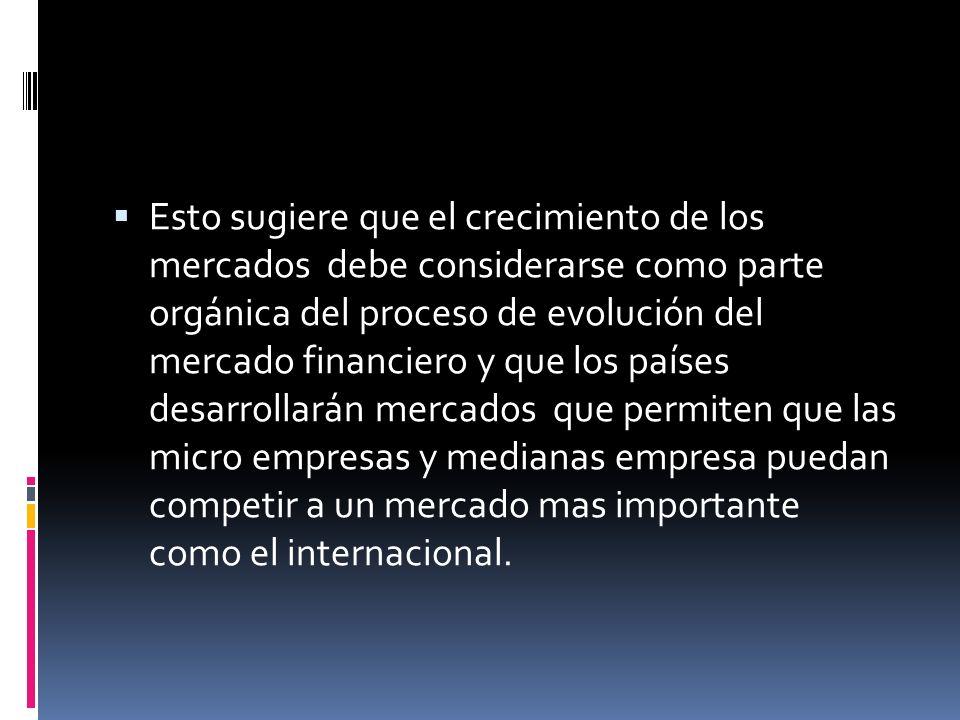 Esto sugiere que el crecimiento de los mercados debe considerarse como parte orgánica del proceso de evolución del mercado financiero y que los países desarrollarán mercados que permiten que las micro empresas y medianas empresa puedan competir a un mercado mas importante como el internacional.