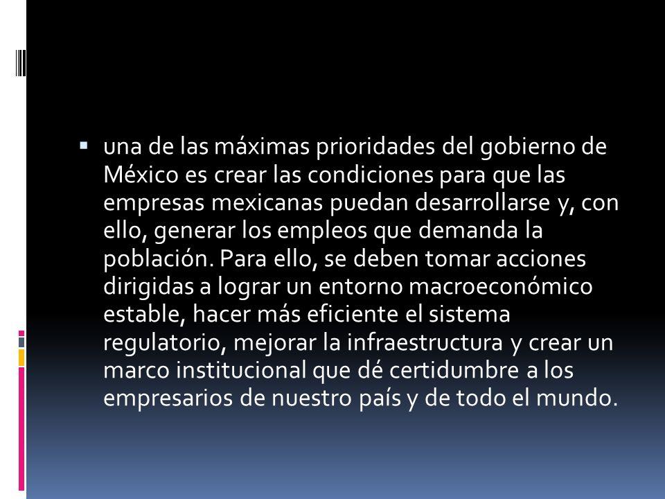 una de las máximas prioridades del gobierno de México es crear las condiciones para que las empresas mexicanas puedan desarrollarse y, con ello, generar los empleos que demanda la población.