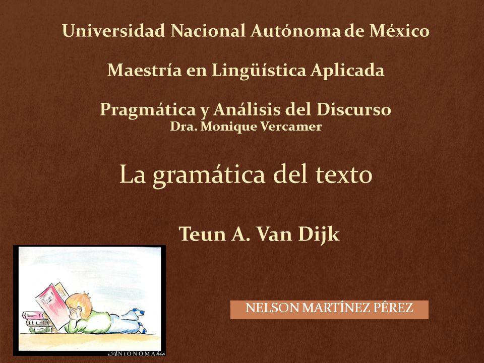 Universidad Nacional Autónoma de México Maestría en Lingüística Aplicada Pragmática y Análisis del Discurso Dra. Monique Vercamer La gramática del texto Teun A. Van Dijk