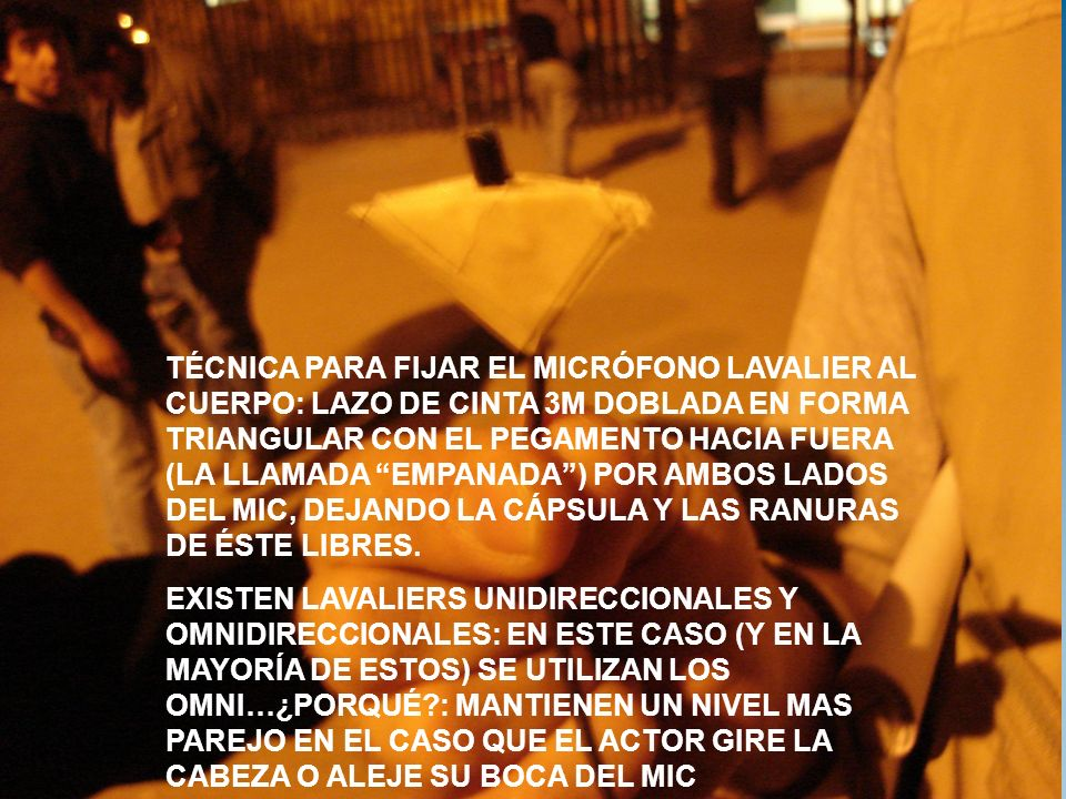 TÉCNICA PARA FIJAR EL MICRÓFONO LAVALIER AL CUERPO: LAZO DE CINTA 3M DOBLADA EN FORMA TRIANGULAR CON EL PEGAMENTO HACIA FUERA (LA LLAMADA EMPANADA ) POR AMBOS LADOS DEL MIC, DEJANDO LA CÁPSULA Y LAS RANURAS DE ÉSTE LIBRES.