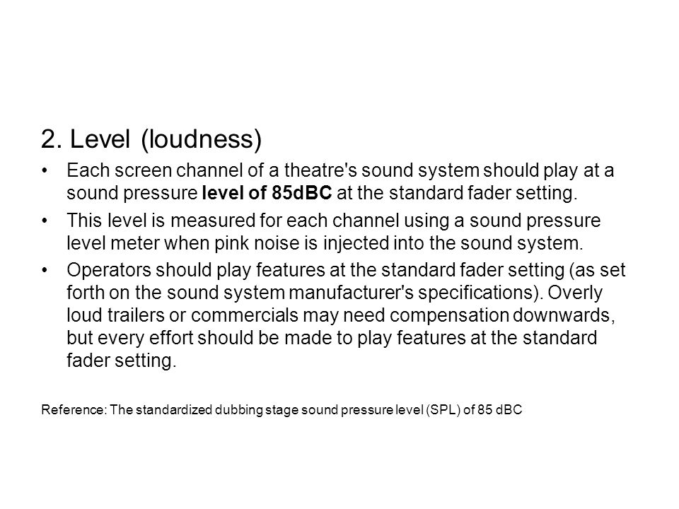 2. Level (loudness) Each screen channel of a theatre s sound system should play at a sound pressure level of 85dBC at the standard fader setting.