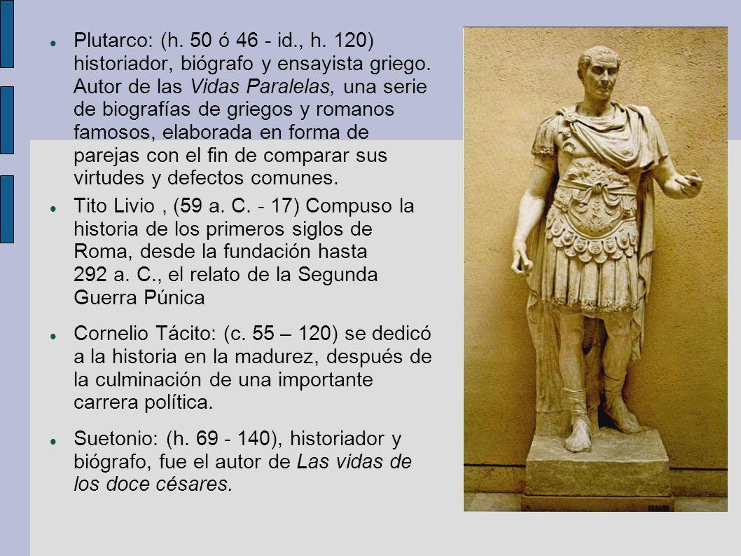Plutarco: (h. 50 ó 46 - id., h. 120) historiador, biógrafo y ensayista griego. Autor de las Vidas Paralelas, una serie de biografías de griegos y romanos famosos, elaborada en forma de parejas con el fin de comparar sus virtudes y defectos comunes.