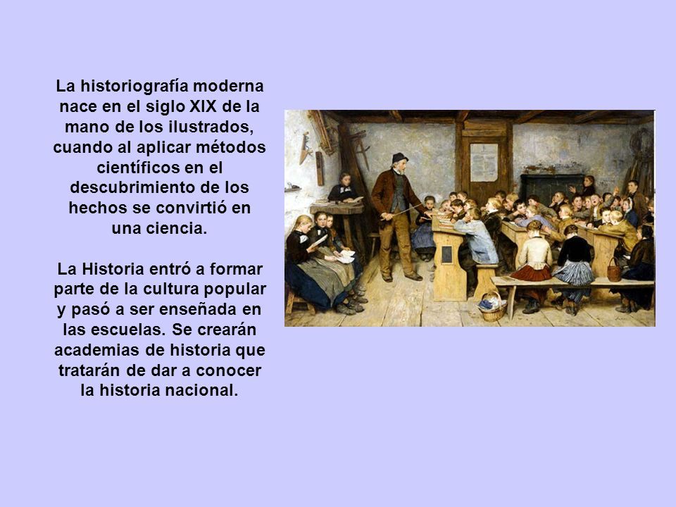 La historiografía moderna nace en el siglo XIX de la mano de los ilustrados, cuando al aplicar métodos científicos en el descubrimiento de los hechos se convirtió en una ciencia.