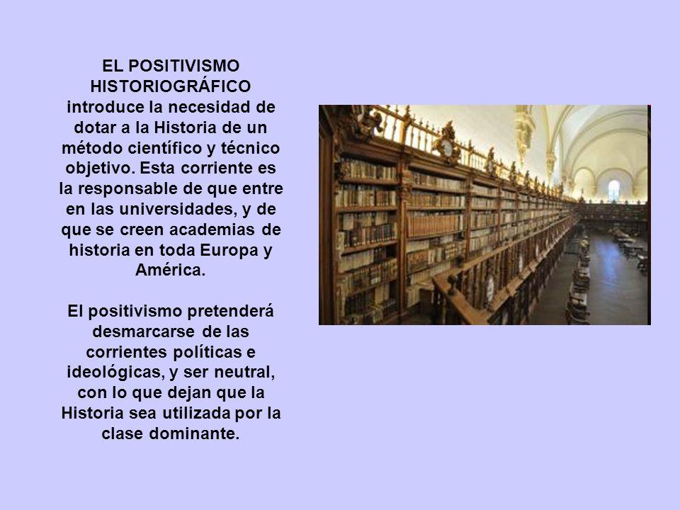 EL POSITIVISMO HISTORIOGRÁFICO introduce la necesidad de dotar a la Historia de un método científico y técnico objetivo. Esta corriente es la responsable de que entre en las universidades, y de que se creen academias de historia en toda Europa y América.