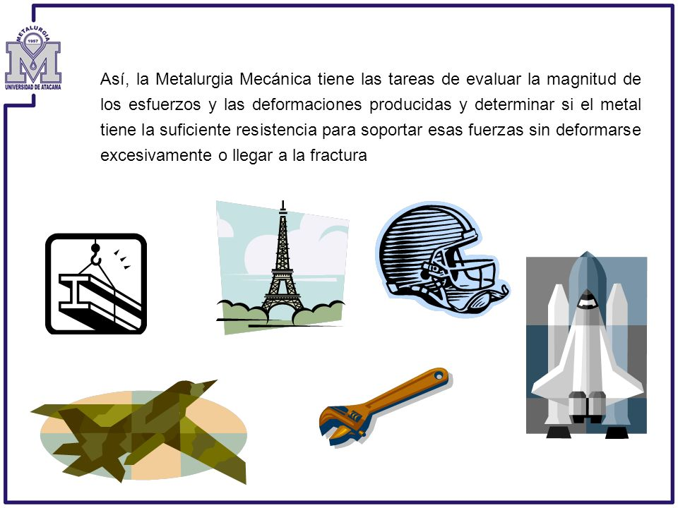 Así, la Metalurgia Mecánica tiene las tareas de evaluar la magnitud de los esfuerzos y las deformaciones producidas y determinar si el metal tiene la suficiente resistencia para soportar esas fuerzas sin deformarse excesivamente o llegar a la fractura